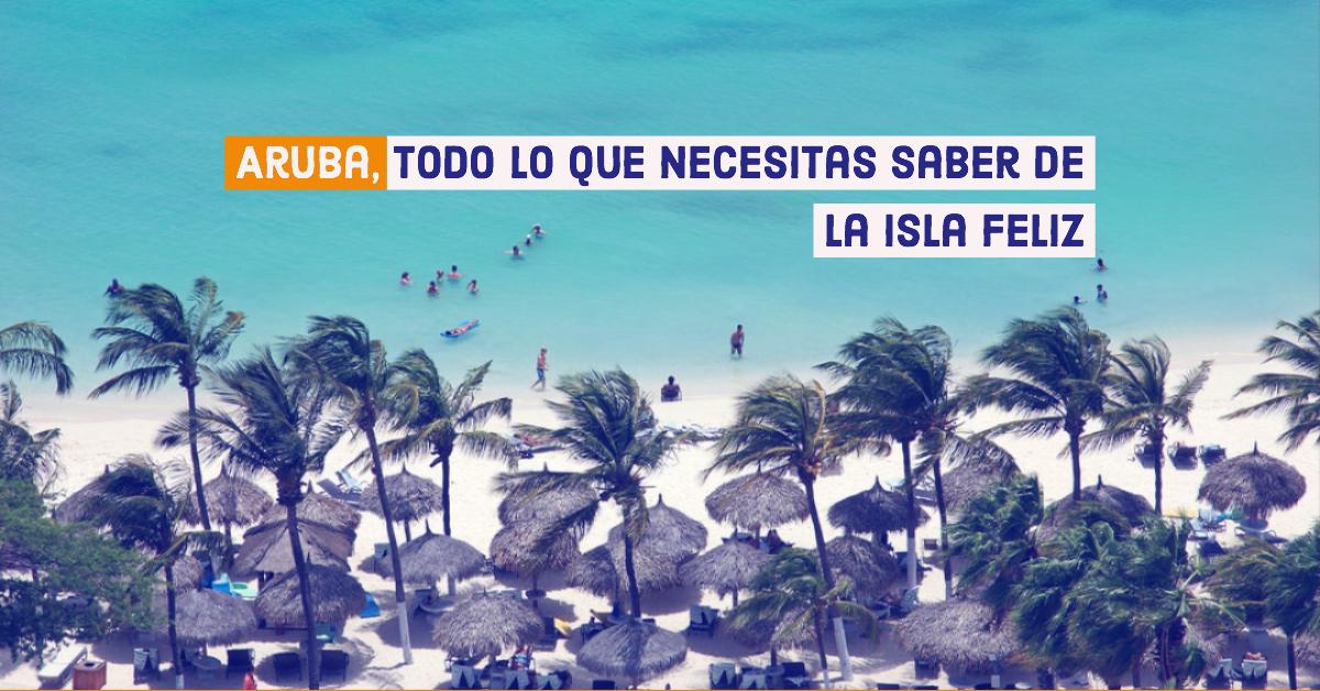 Aruba, todo lo que necesitas saber de la isla feliz.